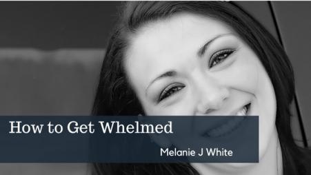 How to Get Whelmed | Melanie J White